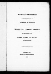 Cover of: Rules and regulations made and established by the chairman and commissioners of the Montreal Lunatic Asylum, for the government of the officers, patients, and servants of the institution | Montreal Lunatic Asylum