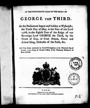 Cover of: In the fourteenth year of the reign of George the Third: at the Parliament begun and holden at Westminster, the tenth day of May, in the year of Our Lord 1768, in the eighth year of the reign of Our Sovereign Lord George the Third, by the grace of God, of Great Britain, France and Ireland, King, defender of the faith, & c. : and from thence continued, by several prorogations to the thirteenth day of January 1774; being the seventh session of the thirteenth Parliament of Great Britain