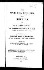 Cover of: The Speeches, messages, and replies of His Excellency Sir Francis Bond Head,K.C.H. Lieutenant-Governor of Upper Canada