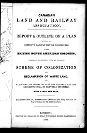 Cover of: Report & outline of a plan by which an extensive railway may be constructed in the British North American colonies, combining its execution witth an enlarged scheme of colonization and reclamation of waste land, and executing the works so that the company and the emigrants shall be mutually benefited | Canadian Land and Railway Association