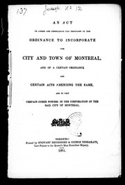 Cover of: An Act to Amend and Consolidate the Provisions of the Ordinance to Incorporate the City and Town of Montreal, and of a Certain Ordinance and Certain Acts Amending the Same, and to Vest Certain Other Powers in the Corporation of the said City of Montreal