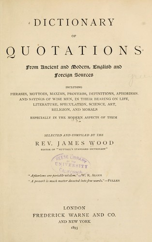 Dictionary of quotations from ancient and modern, English and foreign sources by Wood, James Rev.