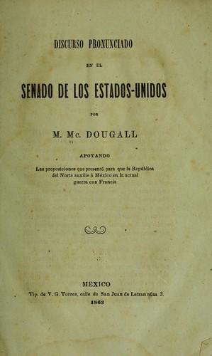 Discurso pronunciado en el Senado de los Estados-Unidos por m. Mc.Dougall apoyando las proposiciones que presentó para que la república del norte auxilie à México en la actual guerra con Francia.
