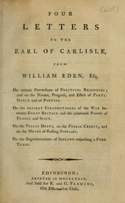 Cover of: Four letters to the Earl of Carlisle, from William Eden, Esq: On certain perversions of political reasoning; and on the nature, progress, and effect of party spirit and of parties. On the present circumstances of the war between Great Britain and the combined powers of France and Spain. On the public debts, on the public credit and on the means of raising supplies. On the representations of Ireland, respecting a free-trade.