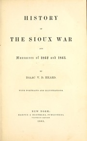 Cover of: History of the Sioux War and massacres of 1862 and 1863 | Isaac V. D. Heard