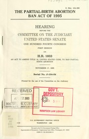 Cover of: The Partial-Birth Abortion Ban Act of 1995: hearing before the Committee on the Judiciary, United States Senate, One Hundred Fourth Congress, first session, on H.R. 1833, an act to amend Title 18, United States Code, to ban partial-birth abortion, November 17, 1995.