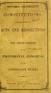 Cover of: Provisional and permanent constitutions, together with the acts and resolutions of the three sessions of the Provisional Congress of the Confederate States