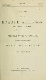 Cover of: Report made by Edward Atkinson ... to the President of the United States, upon the present status of bimetallism in Europe
