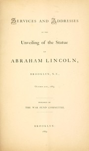 Cover of: Services and addresses at the unveiling of the statue of Abraham Lincoln, Brooklyn, N.Y., October 21st, 1869 | Brooklyn (New York, N.Y.). War Fund Committee