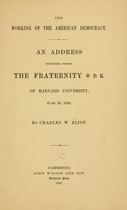 Cover of: The working of the American democracy: An address delivered before the fraternity [Phi]BK of Harvard University, June 28, 1888.