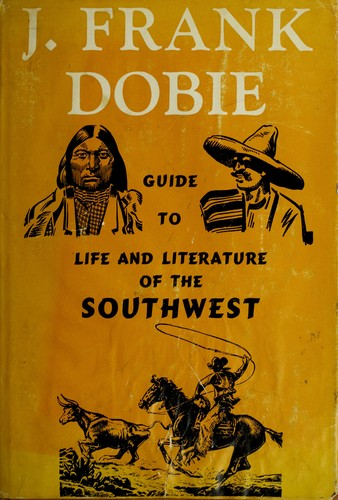 Guide to Life and literature of the Southwest. by J. Frank Dobie