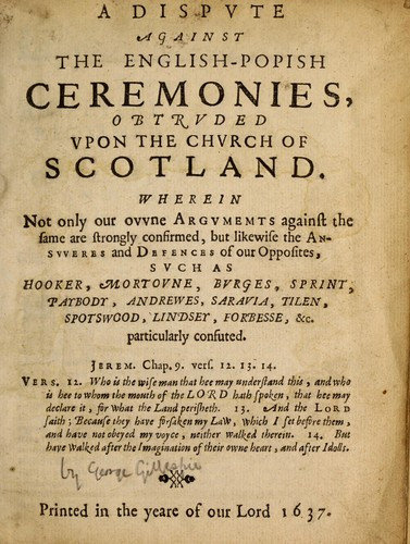 A dispute against the English-Popish ceremonies, obtruded upon the Church of Scotland by Gillespie, George