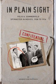 Cover of: In Plain Sight: Felix A. Sommerfeld, Spymaster in Mexico, 1908 to 1914 by