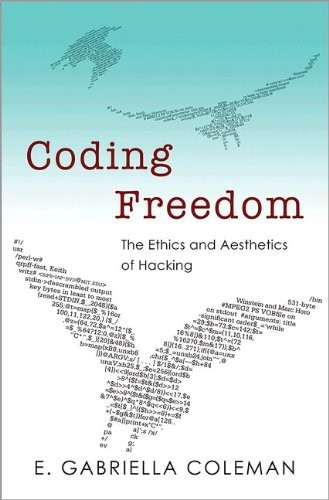 Coding Freedom: The Ethics and Aesthetics of Hacking by