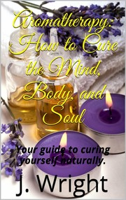 Cover of: Aromatherapy: How to Cure the Mind, Body, and Soul |