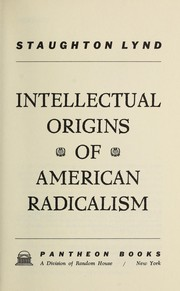 Intellectual origins of American radicalism by Staughton Lynd