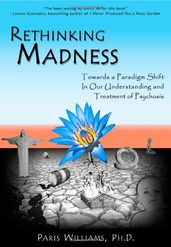 Rethinking Madness: Towards a Paradigm Shift in Our Understanding and Treatment of Psychosis by