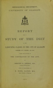 Cover of: Report upon a study of the diet of the labouring classes in the City of Glasgow carried out during 1911-1912 under the auspices of the Corporation of the City | Dorothy E. Lindsay