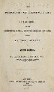Cover of: The philosophy of manufactures, or, an exposition of the scientific, moral, and commercial economy of the factory system of Great Britain