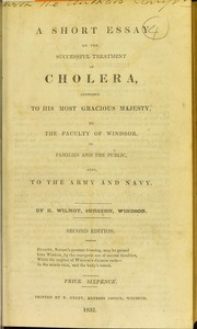 Cover of: A short essay on the successful treatment of cholera, addressed to His most gracious Majesty, to the faculty of Windsor, to families and the public, also, to the army and navy | Wilmot, R. Surgeon