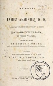 Cover of: The works of James Arminius, D. D., formerly professor of divinity in the University of Leyden