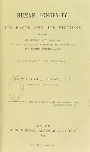 Human longevity : its facts and its fictions including an inquiry into some of the more remarkable instances, and suggestions for testing reputed cases, illustrated by examples by William John Thoms