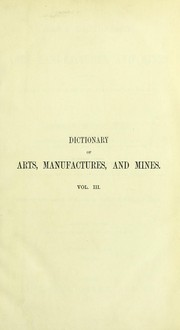 Cover of: Ure's dictionary of arts, manufactures, and mines : containing a clear exposition of their principles and practice