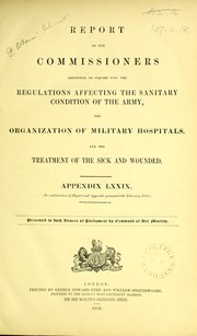 Cover of: Report of the Commissioners appointed to inquire into the regulations affecting the sanitary condition of the army, the organization of military hospitals, and the treatment of the sick and wounded | Great Britain. Royal Commission Appointed to Inquire Into the Sanitary Condition of the Army