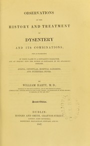 Cover of: Observations on the history and treatment of dysentery and its combinations : with an examination of their claims to a contagious character, and an enquiry into the source of contagion in its analogous diseases, angina, erysipelas, hospital gangrene and puerperal fever | William Harty