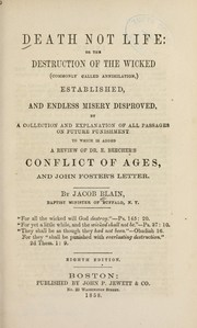 Cover of: Death not life, or, The destruction of the wicked (commonly called annihilation) established and endless misery disproved by a collection and explanation of all passages on future punishment | Jacob Blain