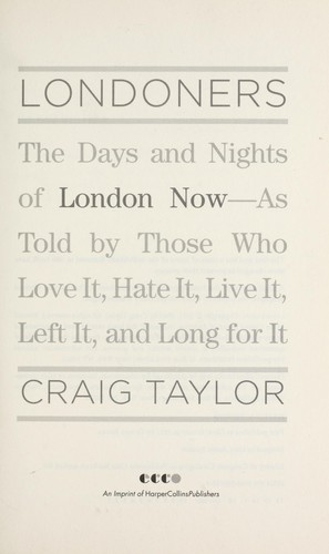 Londoners : the days and nights of London now--as told by those who love it, hate it, live it, left it, and long for it by