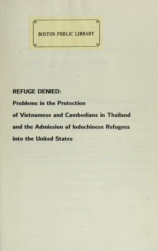 Refuge denied : problems in the protection of Vietnamese and Cambodians in Thailand and the admission of Indochinese refugees into the United States by