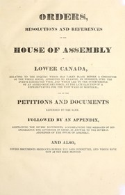 Cover of: Orders resolutions and references of the House of Assembly of Lower Canada relating to the enquiry which has taken place before a committee ... into the events ... at the late election of a representative for the west ward of Montreal =