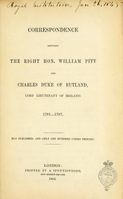 Cover of: Correspondence between the Right Hon. William Pitt and Charles, duke of Rutland, lord lieutenant of Ireland. 1781-1787