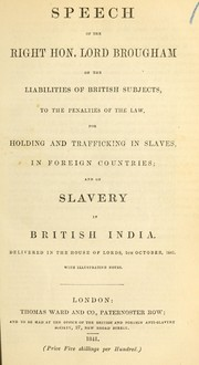 Cover of: Speech of the Right Hon. Lord Brougham on the liabilities of British subjects, to the penalties of the law, for holding and trafficking in slaves, in foreign countries