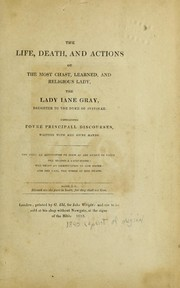 Cover of: The life, death and actions of the most chast, learned and religious lady, the Lady Iane Gray, daughter of the Duke of Svffolke