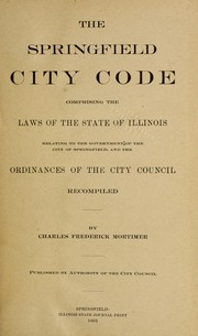 Cover of: The Springfield city code, comprising the laws of the state of Illinois relating to the government of the city of Springfield, and the ordinances of the City council | Springfield (Ill.). Ordinances, etc.