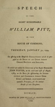 Cover of: Speech of the Right Honourable William Pitt, in the House of Commons, Thursday, January 31, 1799, on offering to the House the Resolutions which he proposed as the basis of an Union between Great Britain and Ireland