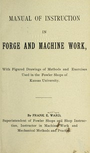 Cover of: Manual of instruction in forge and machine work, with figured drawings of methods and exercises used in the Fowler shops of Kansas University | Frank E. Ward