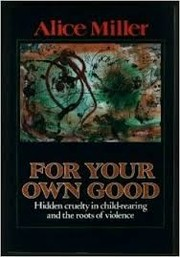 Cover of: For your own good  hidden cruelty in child-rearing and the roots of violence
