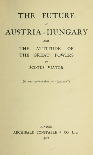 The future of Austria-Hungary and the attitude of the great powers by R. W. Seton-Watson