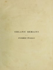 Cover of: Organic remains of a former world. An examination of the mineralized remains of the vegetables and animals of the antediluvian world; generally termed extraneous fossils