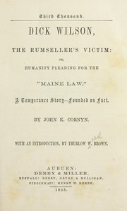 Cover of: Dick Wilson, the rum-sellers victim: or, Humanity pleading for the Maine law. | John K. Cornyn