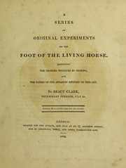 Cover of: A series of original experiments on the foot of the living horse, exhibiting the changes produced by shoeing, and the causes of the apparent mystery of this art | Bracy Clark