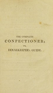 Cover of: The complete confectioner, or, Housekeeper's guide to a simple and speedy method of understanding the whole art of confectionary: the various ways of preserving and candying, dry and liquid, all kinds of fruit, nuts, flowers, herbs, &c. ... the different ways of clarifying sugar ... also the art of making artificial fruit ... to which are added some bills of fare for desserts for private families