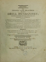 Cover of: The theory and practice of the drill husbandry. Founded upon philosophical principles, and confirmed by experience ... Illustrated with exact drawings of all the respective parts, and a perspective view of each machine compleat, on nine copper plates, whereby every farmer will be enabled to make his own drill machines | William Amos