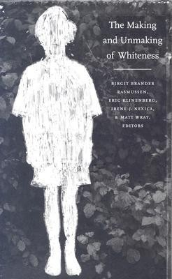 The Making and Unmaking of Whiteness by Birgit Brander Rasmussen