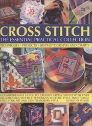 Cover of: Cross Stitch The Essential Practical Collection Techniques Projects 600 Photographs And Charts A Comprehensive Guide To Creative Cross Stitch With Over 150 Gorgeous Stepbystep Designs In Celtic Style Traditional Style Folk Art And Contemporary Style