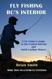 Cover of: Fly Fishing Bcs Interior A Fly Fishers Guide To The Central Interior And North Cariboo Waters