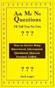 Cover of: Ask Me No Questions Ill Tell You No Lies How To Survive Being Interviewed Interrogated Questioned Quizzed Sweated Grilled